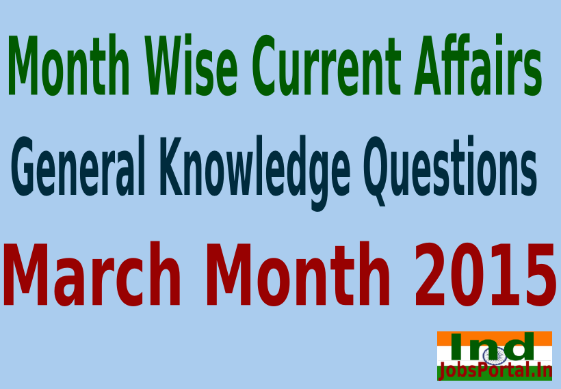 Month Wise Current Affairs and General Knowledge Questions, March Month 2015
