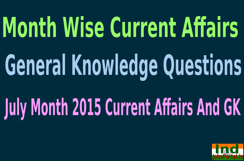 Month Wise Current Affairs and General Knowledge Questions, July Month 2015